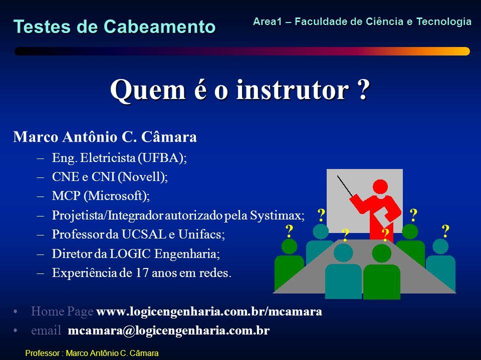 Testes de Cabeamento Area1 – Faculdade de Ciência e Tecnologia Professor : Marco Antônio C. Câmara Quem é o instrutor ? Marco Antônio C. Câmara –Eng.