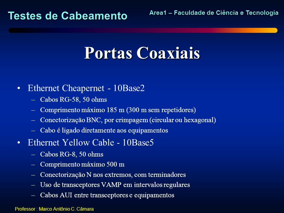 Testes de Cabeamento Area1 – Faculdade de Ciência e Tecnologia Professor : Marco Antônio C. Câmara Portas Coaxiais Ethernet Cheapernet - 10Base2 –Cabo