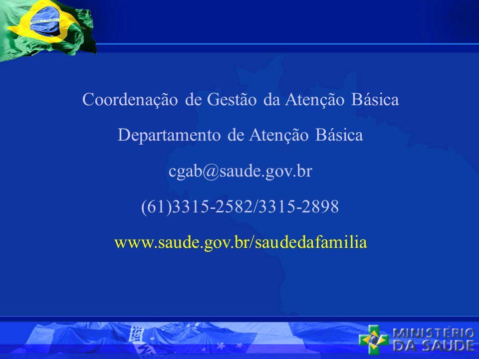 Coordenação de Gestão da Atenção Básica Departamento de Atenção Básica cgab@saude.gov.br (61)3315-2582/3315-2898 www.saude.gov.br/saudedafamilia