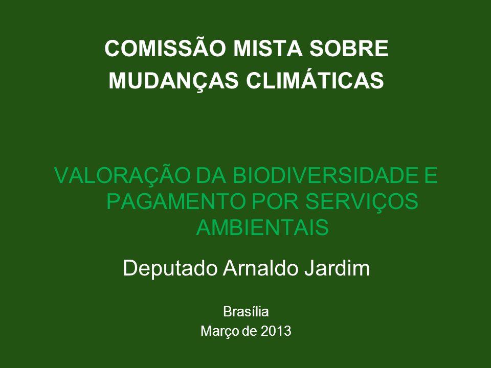 COMISSÃO MISTA SOBRE MUDANÇAS CLIMÁTICAS VALORAÇÃO DA BIODIVERSIDADE E PAGAMENTO POR SERVIÇOS AMBIENTAIS Deputado Arnaldo Jardim Brasília Março de 201