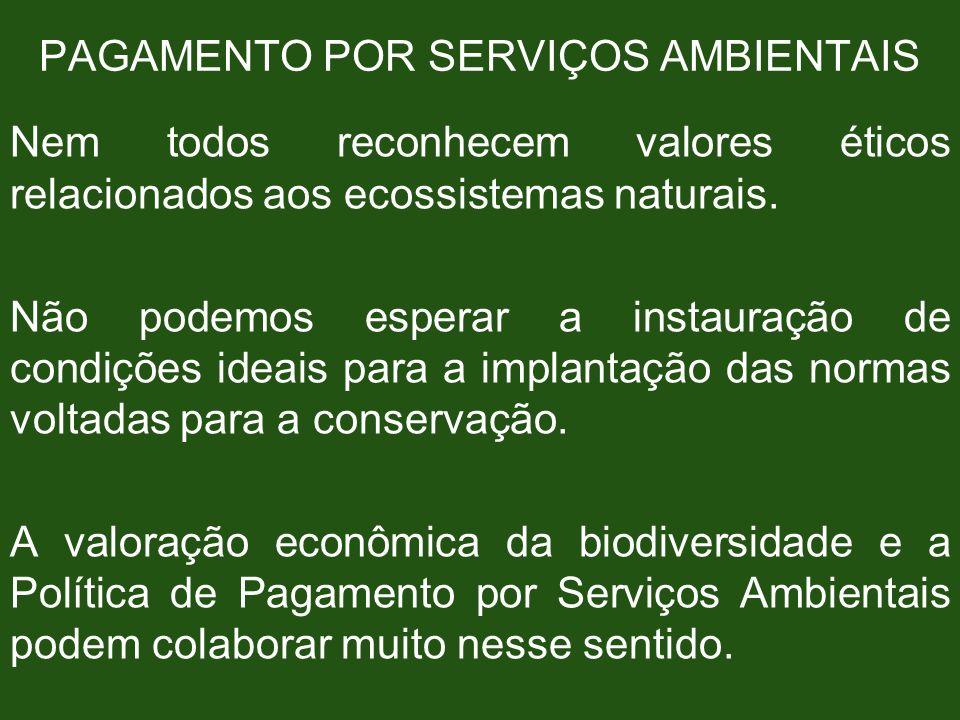 PAGAMENTO POR SERVIÇOS AMBIENTAIS Nem todos reconhecem valores éticos relacionados aos ecossistemas naturais. Não podemos esperar a instauração de con