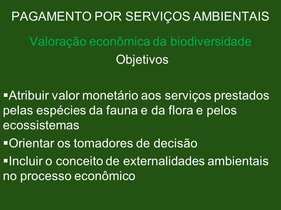 PAGAMENTO POR SERVIÇOS AMBIENTAIS Valoração econômica da biodiversidade Objetivos Atribuir valor monetário aos serviços prestados pelas espécies da fa