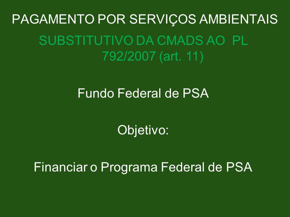 PAGAMENTO POR SERVIÇOS AMBIENTAIS SUBSTITUTIVO DA CMADS AO PL 792/2007 (art. 11) Fundo Federal de PSA Objetivo: Financiar o Programa Federal de PSA