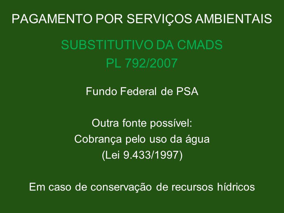 PAGAMENTO POR SERVIÇOS AMBIENTAIS SUBSTITUTIVO DA CMADS PL 792/2007 Fundo Federal de PSA Outra fonte possível: Cobrança pelo uso da água (Lei 9.433/19