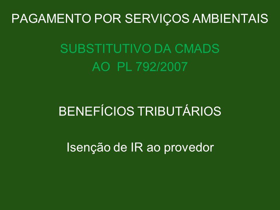 PAGAMENTO POR SERVIÇOS AMBIENTAIS SUBSTITUTIVO DA CMADS AO PL 792/2007 BENEFÍCIOS TRIBUTÁRIOS Isenção de IR ao provedor