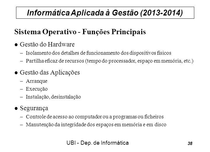 Informática Aplicada à Gestão (2013-2014) UBI - Dep. de Informática 38 Sistema Operativo - Funções Principais Gestão do Hardware –Isolamento dos detal