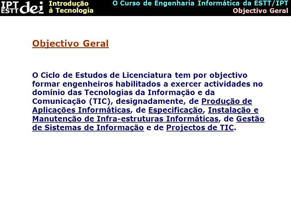 Introdução à Tecnologia O Curso de Engenharia Informática da ESTT/IPT Objectivos Específicos Competências em Produção de Aplicações Informáticas Competências em Especificação, Instalação e Manutenção de Infra-estruturas Competências em Gestão de Sistemas de Informação Competências em Projectos de TIC (Tecnologias da Informação e Comunicação) Objectivos Específicos (Áreas de Competências)