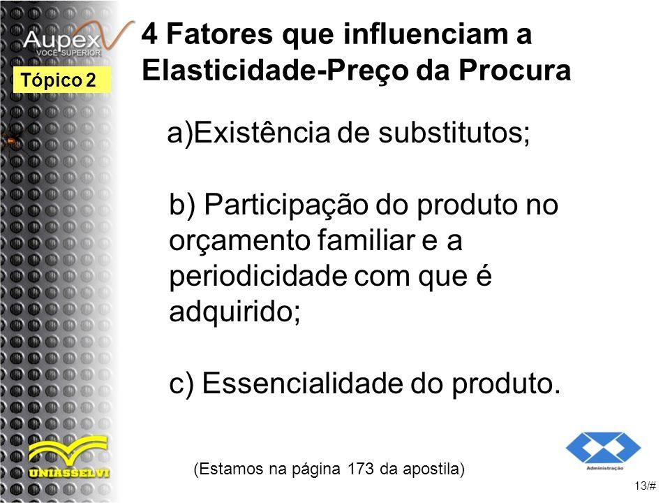 4 Fatores que influenciam a Elasticidade-Preço da Procura a)Existência de substitutos; b) Participação do produto no orçamento familiar e a periodicidade com que é adquirido; c) Essencialidade do produto.