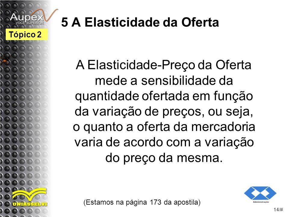 5 A Elasticidade da Oferta A Elasticidade-Preço da Oferta mede a sensibilidade da quantidade ofertada em função da variação de preços, ou seja, o quanto a oferta da mercadoria varia de acordo com a variação do preço da mesma.