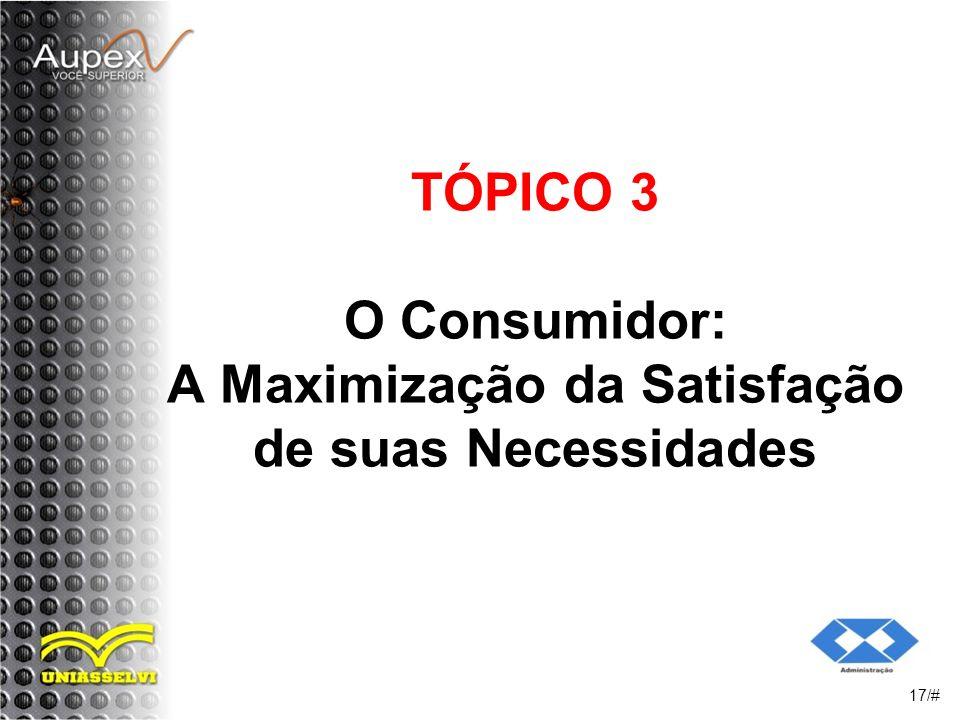 TÓPICO 3 O Consumidor: A Maximização da Satisfação de suas Necessidades 17/#