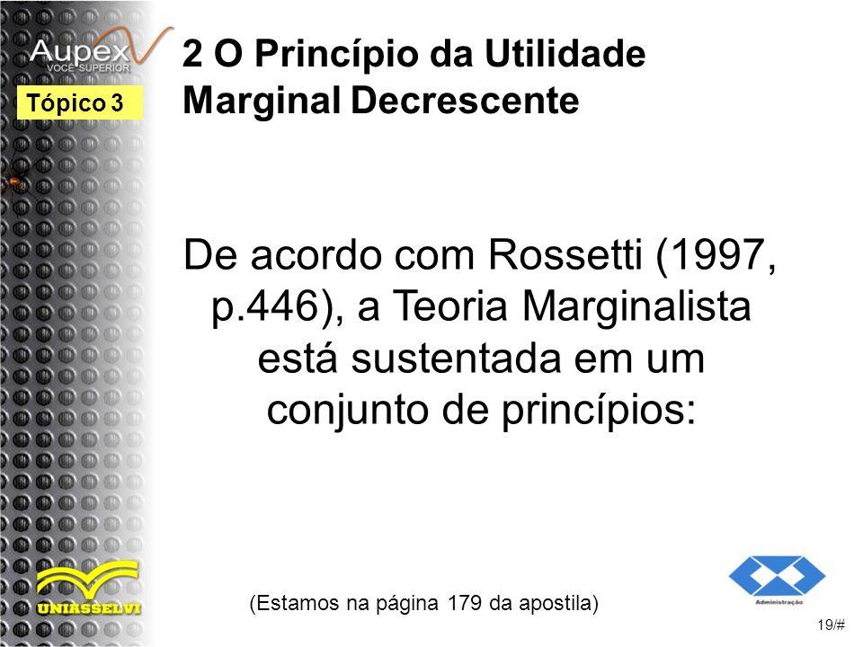 2 O Princípio da Utilidade Marginal Decrescente De acordo com Rossetti (1997, p.446), a Teoria Marginalista está sustentada em um conjunto de princípios: (Estamos na página 179 da apostila) 19/# Tópico 3