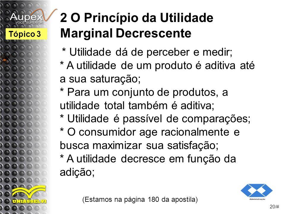 2 O Princípio da Utilidade Marginal Decrescente * Utilidade dá de perceber e medir; * A utilidade de um produto é aditiva até a sua saturação; * Para um conjunto de produtos, a utilidade total também é aditiva; * Utilidade é passível de comparações; * O consumidor age racionalmente e busca maximizar sua satisfação; * A utilidade decresce em função da adição; (Estamos na página 180 da apostila) 20/# Tópico 3