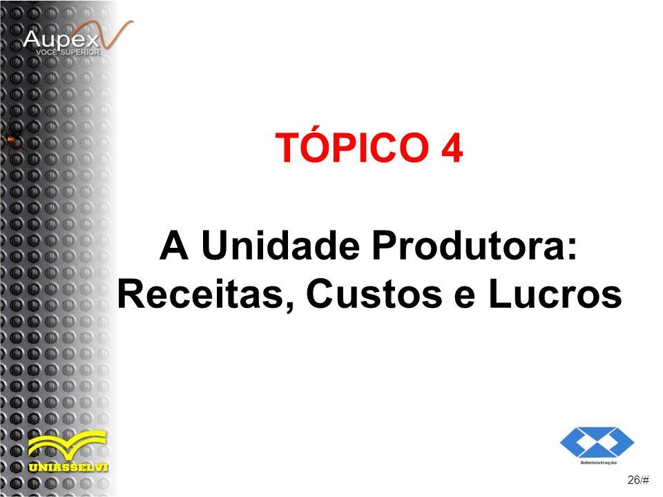TÓPICO 4 A Unidade Produtora: Receitas, Custos e Lucros 26/#