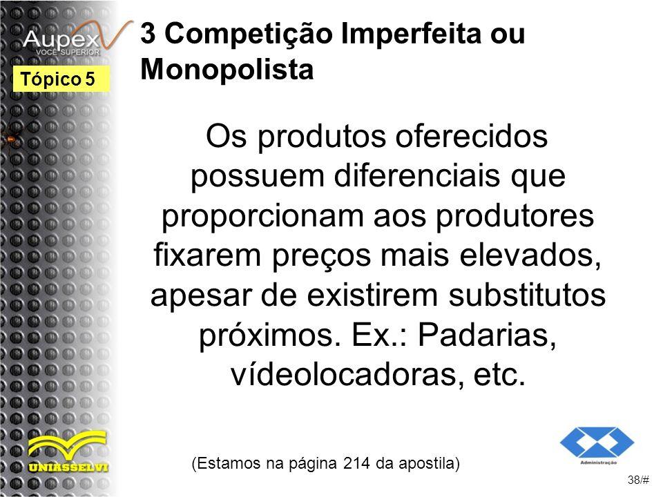 3 Competição Imperfeita ou Monopolista Os produtos oferecidos possuem diferenciais que proporcionam aos produtores fixarem preços mais elevados, apesar de existirem substitutos próximos.
