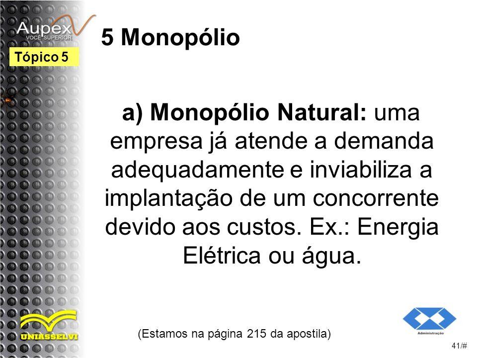 5 Monopólio a) Monopólio Natural: uma empresa já atende a demanda adequadamente e inviabiliza a implantação de um concorrente devido aos custos.