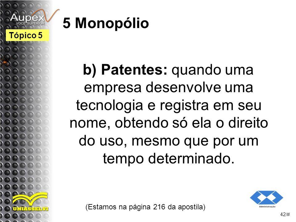 5 Monopólio b) Patentes: quando uma empresa desenvolve uma tecnologia e registra em seu nome, obtendo só ela o direito do uso, mesmo que por um tempo determinado.
