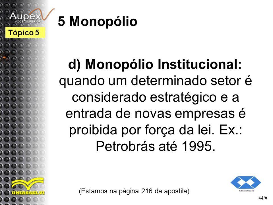 5 Monopólio d) Monopólio Institucional: quando um determinado setor é considerado estratégico e a entrada de novas empresas é proibida por força da lei.