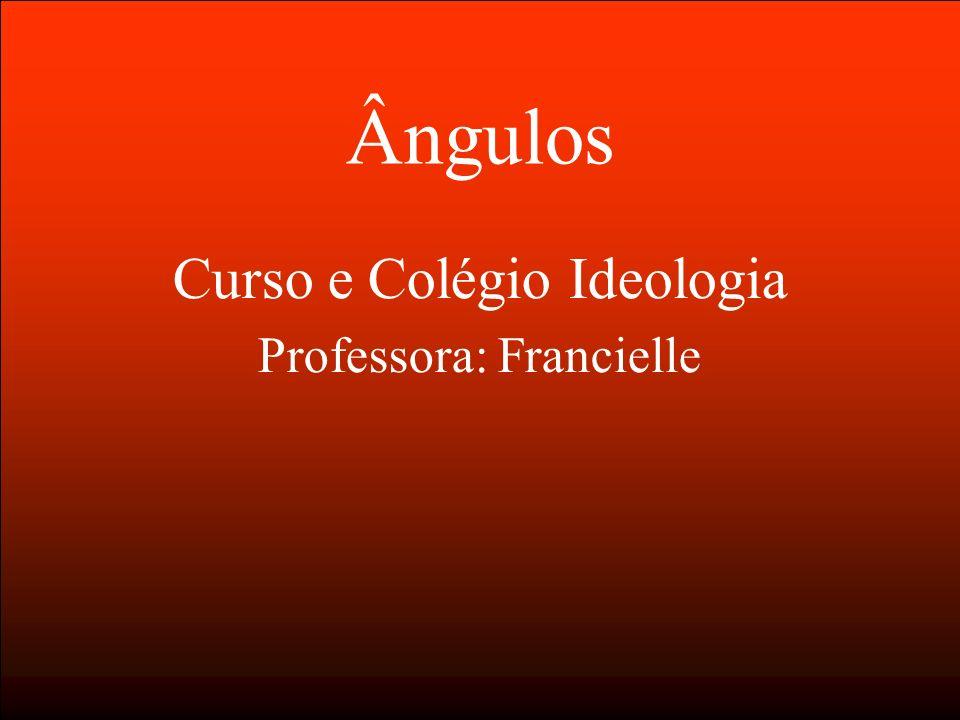 Ângulos Curso e Colégio Ideologia Professora: Francielle