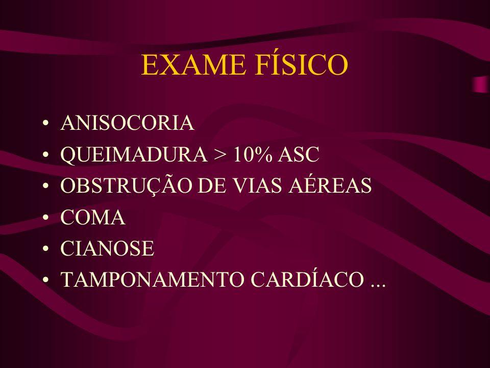 EXAME FÍSICO ANISOCORIA QUEIMADURA > 10% ASC OBSTRUÇÃO DE VIAS AÉREAS COMA CIANOSE TAMPONAMENTO CARDÍACO...