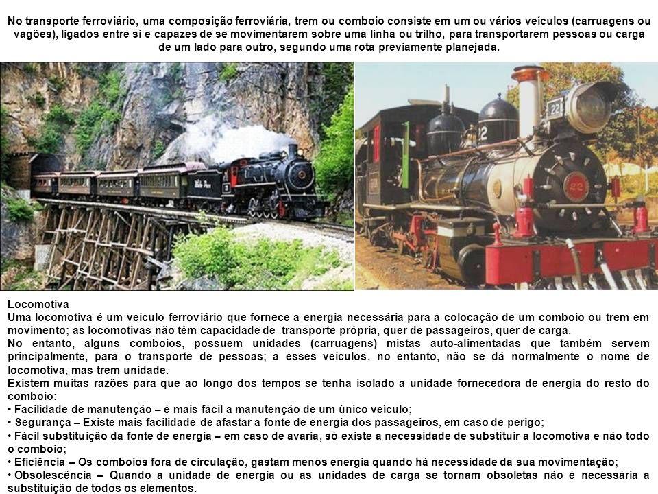 Locomotiva Uma locomotiva é um veículo ferroviário que fornece a energia necessária para a colocação de um comboio ou trem em movimento; as locomotivas não têm capacidade de transporte própria, quer de passageiros, quer de carga.