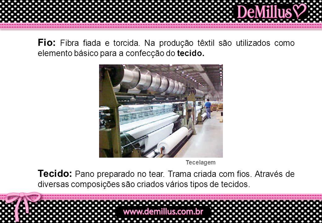 Fio: Fibra fiada e torcida. Na produção têxtil são utilizados como elemento básico para a confecção do tecido. Tecido: Pano preparado no tear. Trama c