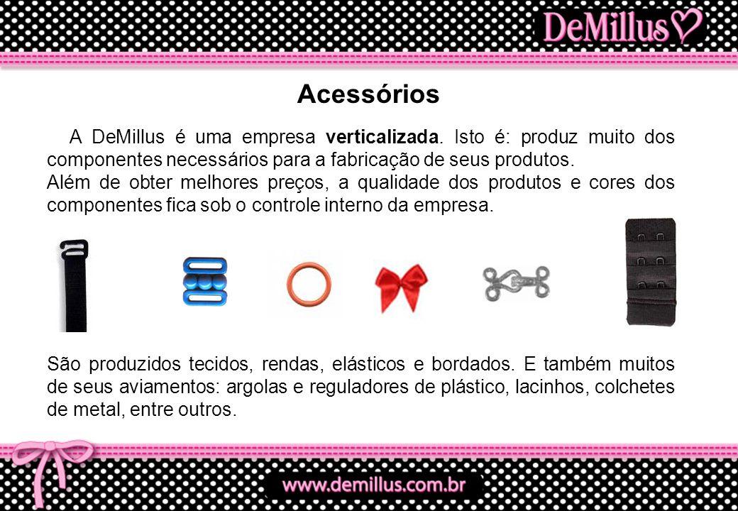 A DeMillus é uma empresa verticalizada. Isto é: produz muito dos componentes necessários para a fabricação de seus produtos. Além de obter melhores pr