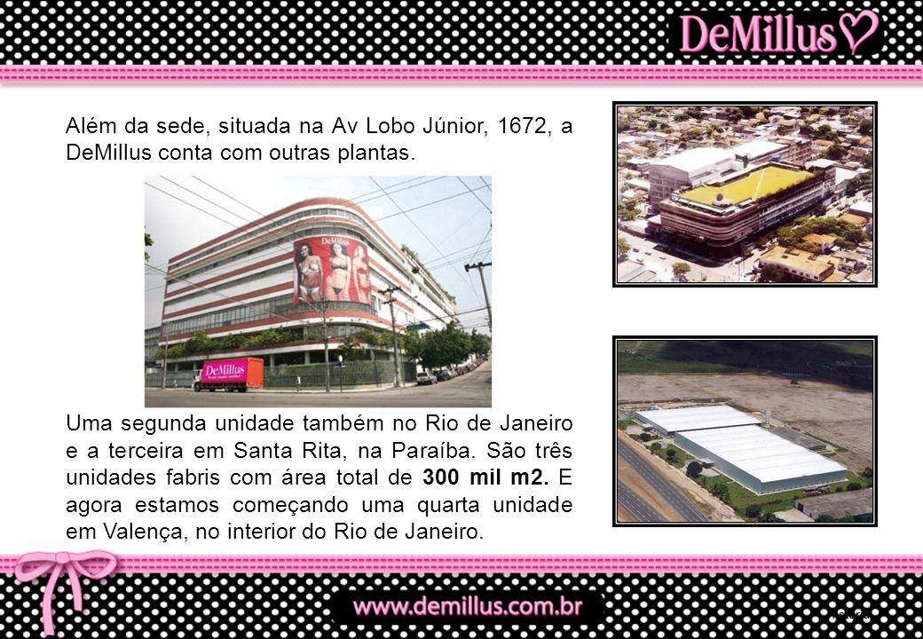 Além da sede, situada na Av Lobo Júnior, 1672, a DeMillus conta com outras plantas. Uma segunda unidade também no Rio de Janeiro e a terceira em Santa