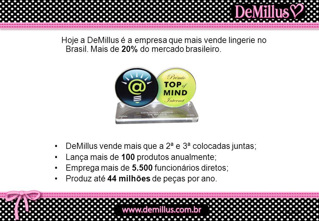 Hoje a DeMillus é a empresa que mais vende lingerie no Brasil. Mais de 20% do mercado brasileiro. DeMillus vende mais que a 2ª e 3ª colocadas juntas;