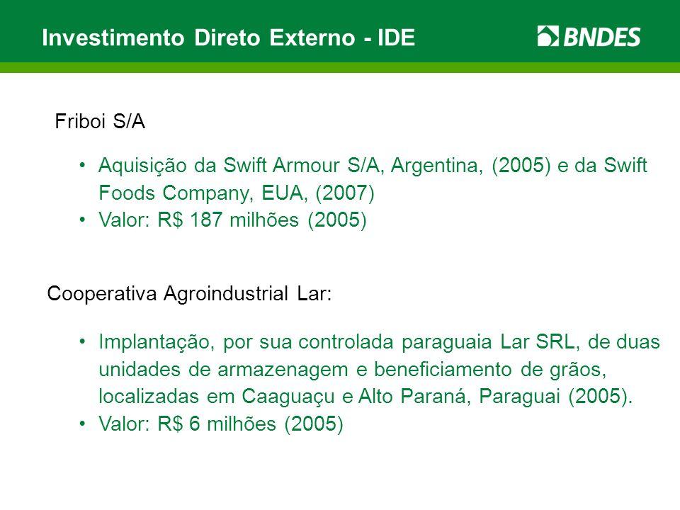 Friboi S/A Investimento Direto Externo - IDE Aquisição da Swift Armour S/A, Argentina, (2005) e da Swift Foods Company, EUA, (2007) Valor: R$ 187 milhões (2005) Cooperativa Agroindustrial Lar: Implantação, por sua controlada paraguaia Lar SRL, de duas unidades de armazenagem e beneficiamento de grãos, localizadas em Caaguaçu e Alto Paraná, Paraguai (2005).