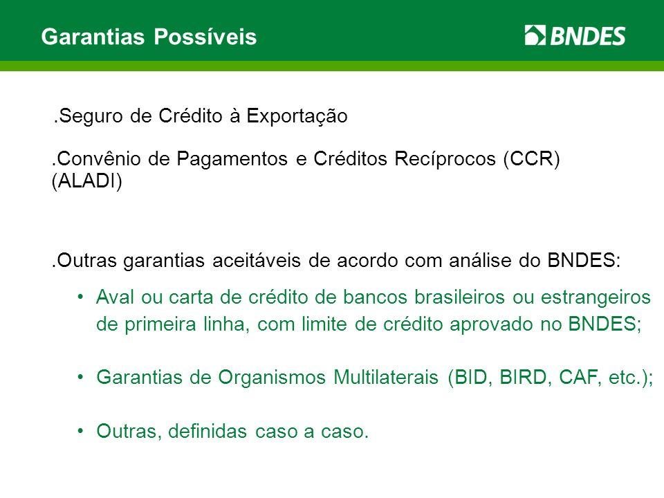 .Seguro de Crédito à Exportação Garantias Possíveis.Outras garantias aceitáveis de acordo com análise do BNDES: Aval ou carta de crédito de bancos brasileiros ou estrangeiros de primeira linha, com limite de crédito aprovado no BNDES; Garantias de Organismos Multilaterais (BID, BIRD, CAF, etc.); Outras, definidas caso a caso..Convênio de Pagamentos e Créditos Recíprocos (CCR) (ALADI)