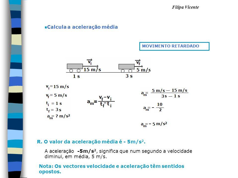 Filipa Vicente n Calcula a aceleração média R. O valor da aceleração média é - 5m/s 2. MOVIMENTO RETARDADO A aceleração -5m/s 2, significa que num seg
