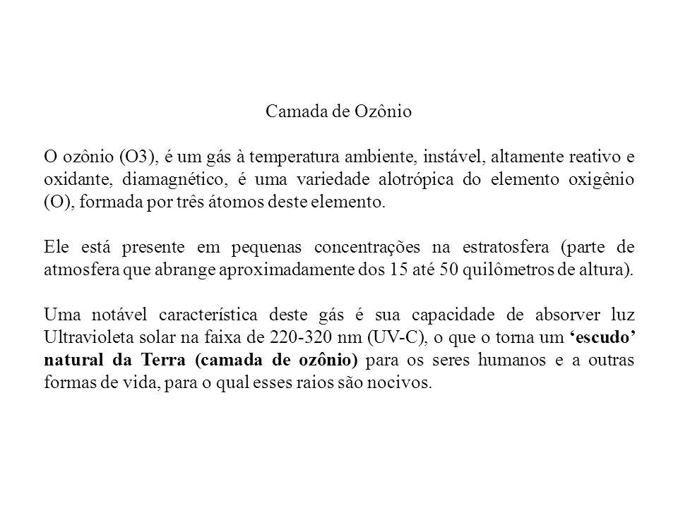 Camada de Ozônio O ozônio (O3), é um gás à temperatura ambiente, instável, altamente reativo e oxidante, diamagnético, é uma variedade alotrópica do elemento oxigênio (O), formada por três átomos deste elemento.