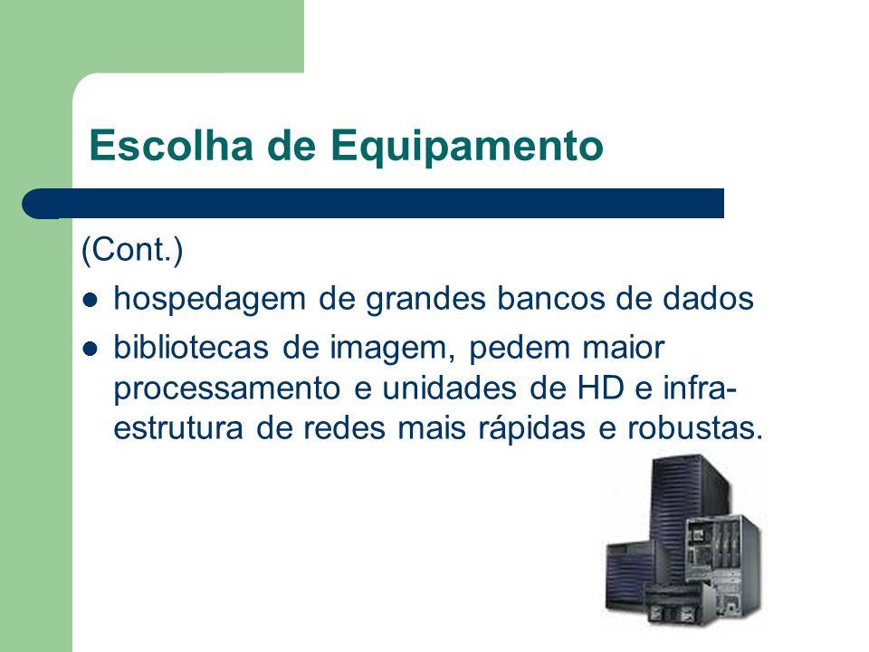 Escolha de Equipamento (Cont.) hospedagem de grandes bancos de dados bibliotecas de imagem, pedem maior processamento e unidades de HD e infra- estrutura de redes mais rápidas e robustas.