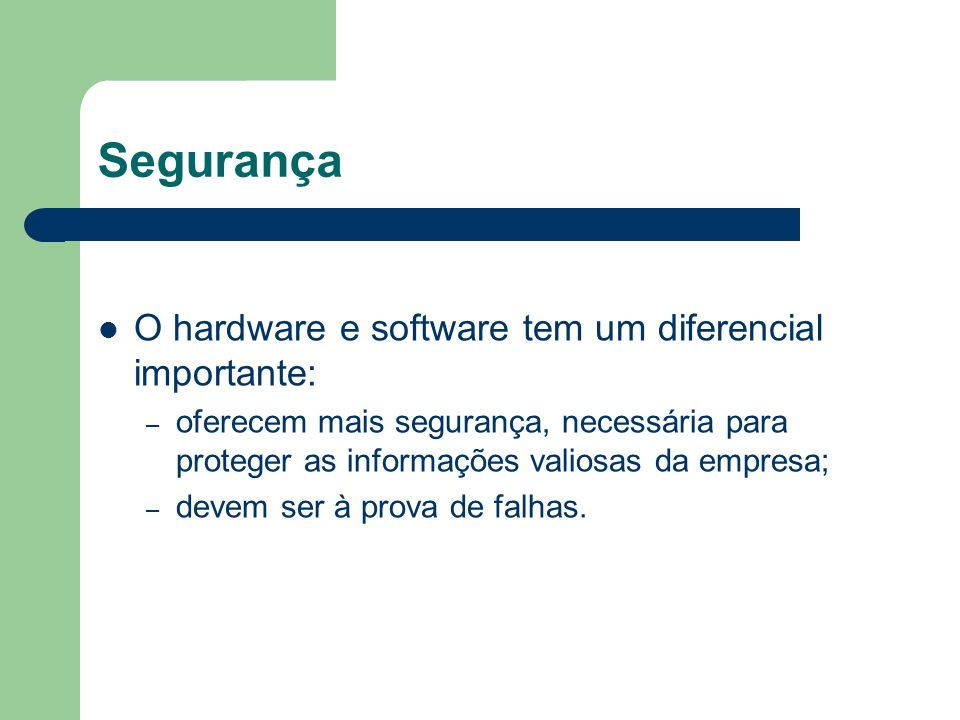 Segurança O hardware e software tem um diferencial importante: –o–oferecem mais segurança, necessária para proteger as informações valiosas da empresa; –d–devem ser à prova de falhas.