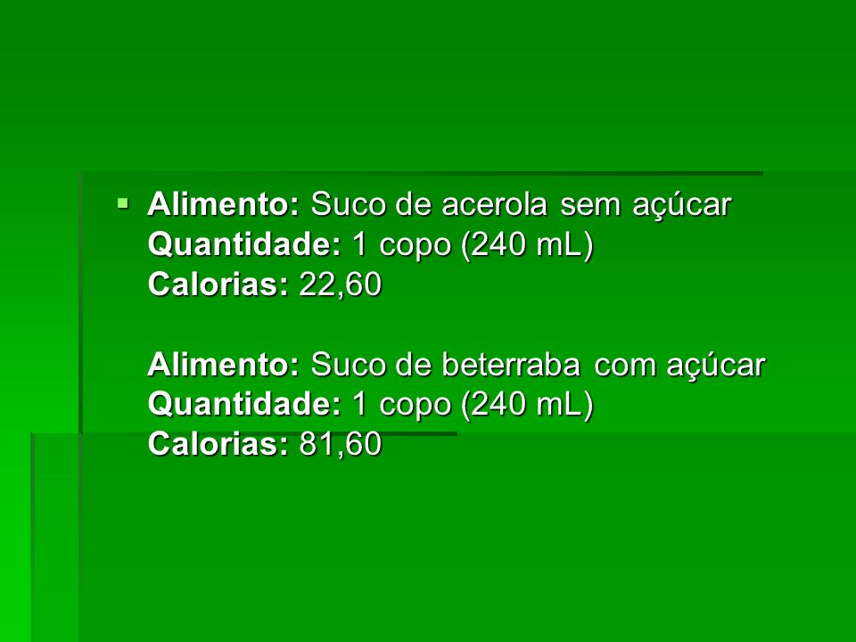 Alimento: Suco de acerola sem açúcar Quantidade: 1 copo (240 mL) Calorias: 22,60 Alimento: Suco de beterraba com açúcar Quantidade: 1 copo (240 mL) Ca