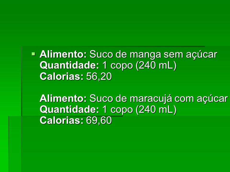 Alimento: Suco de manga sem açúcar Quantidade: 1 copo (240 mL) Calorias: 56,20 Alimento: Suco de maracujá com açúcar Quantidade: 1 copo (240 mL) Calor