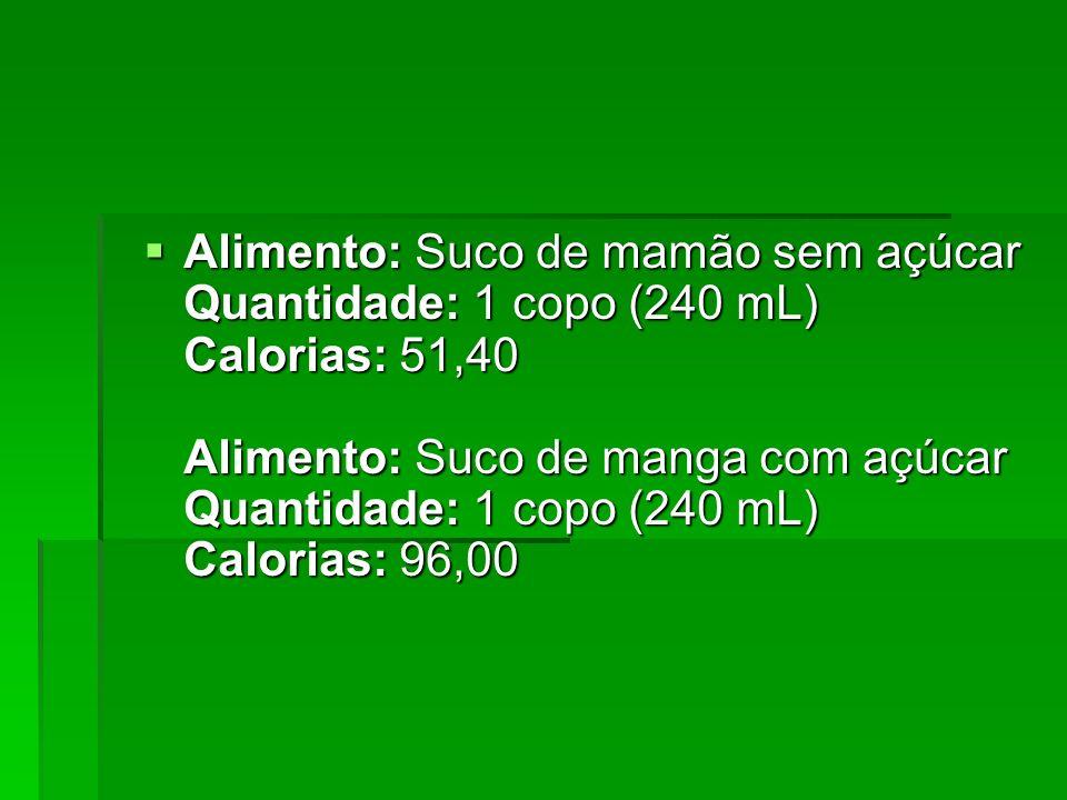 Alimento: Suco de mamão sem açúcar Quantidade: 1 copo (240 mL) Calorias: 51,40 Alimento: Suco de manga com açúcar Quantidade: 1 copo (240 mL) Calorias