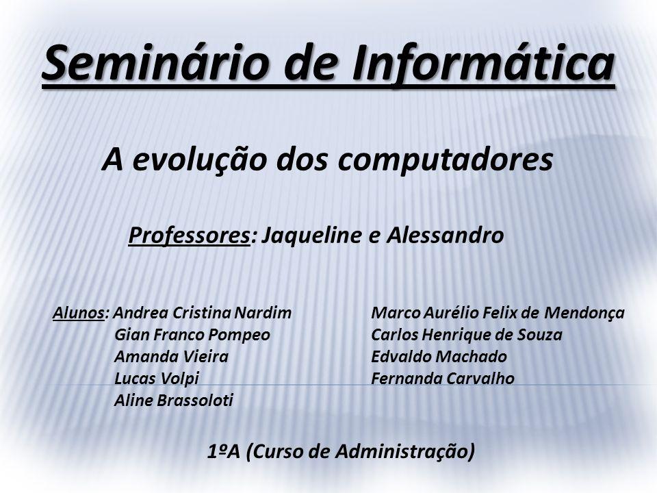 Seminário de Informática A evolução dos computadores Professores: Jaqueline e Alessandro Alunos: Andrea Cristina Nardim Gian Franco Pompeo Amanda Viei