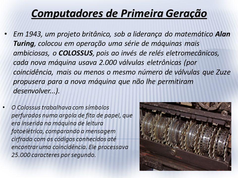Computadores de Primeira Geração Em 1943, um projeto britânico, sob a liderança do matemático Alan Turing, colocou em operação uma série de máquinas m