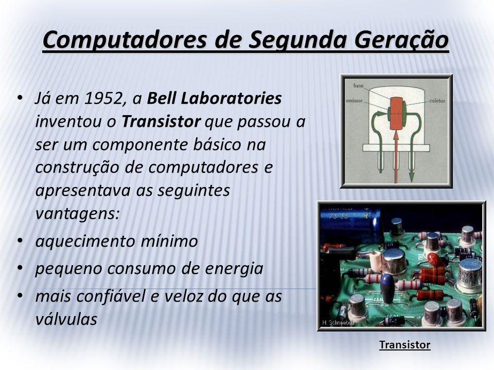 Computadores de Segunda Geração Já em 1952, a Bell Laboratories inventou o Transistor que passou a ser um componente básico na construção de computado