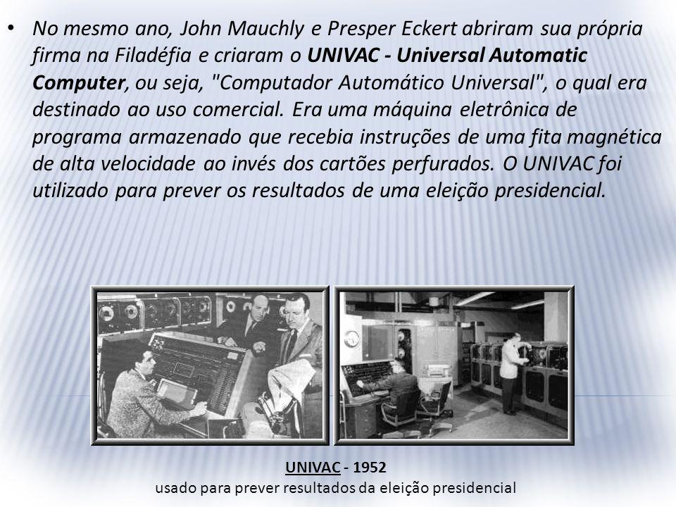 No mesmo ano, John Mauchly e Presper Eckert abriram sua própria firma na Filadéfia e criaram o UNIVAC - Universal Automatic Computer, ou seja,
