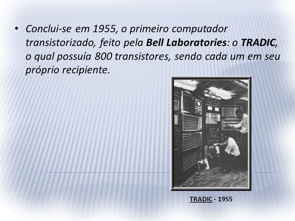 Conclui-se em 1955, o primeiro computador transistorizado, feito pela Bell Laboratories: o TRADIC, o qual possuía 800 transistores, sendo cada um em s