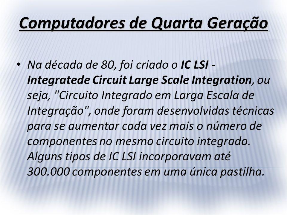 Computadores de Quarta Geração Na década de 80, foi criado o IC LSI - Integratede Circuit Large Scale Integration, ou seja,