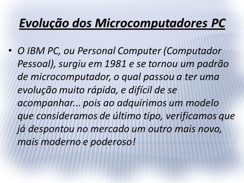 Evolução dos Microcomputadores PC O IBM PC, ou Personal Computer (Computador Pessoal), surgiu em 1981 e se tornou um padrão de microcomputador, o qual