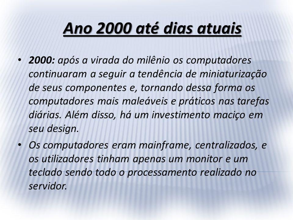2000: após a virada do milênio os computadores continuaram a seguir a tendência de miniaturização de seus componentes e, tornando dessa forma os compu
