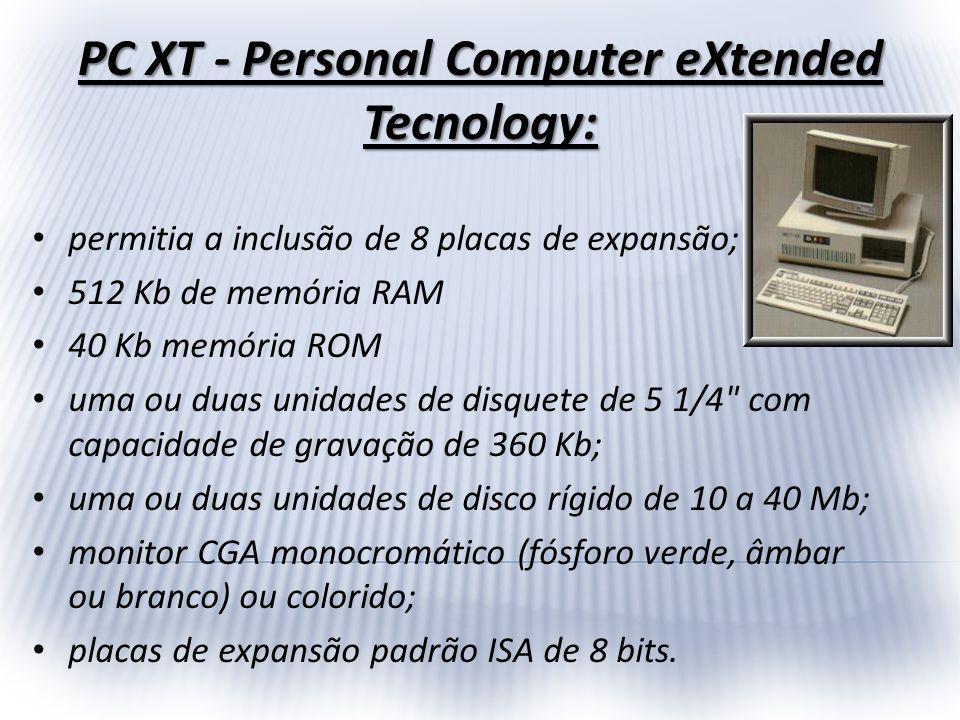 PC XT - Personal Computer eXtended Tecnology: permitia a inclusão de 8 placas de expansão; 512 Kb de memória RAM 40 Kb memória ROM uma ou duas unidade