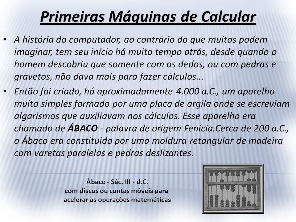 Primeiras Máquinas de Calcular A história do computador, ao contrário do que muitos podem imaginar, tem seu início há muito tempo atrás, desde quando