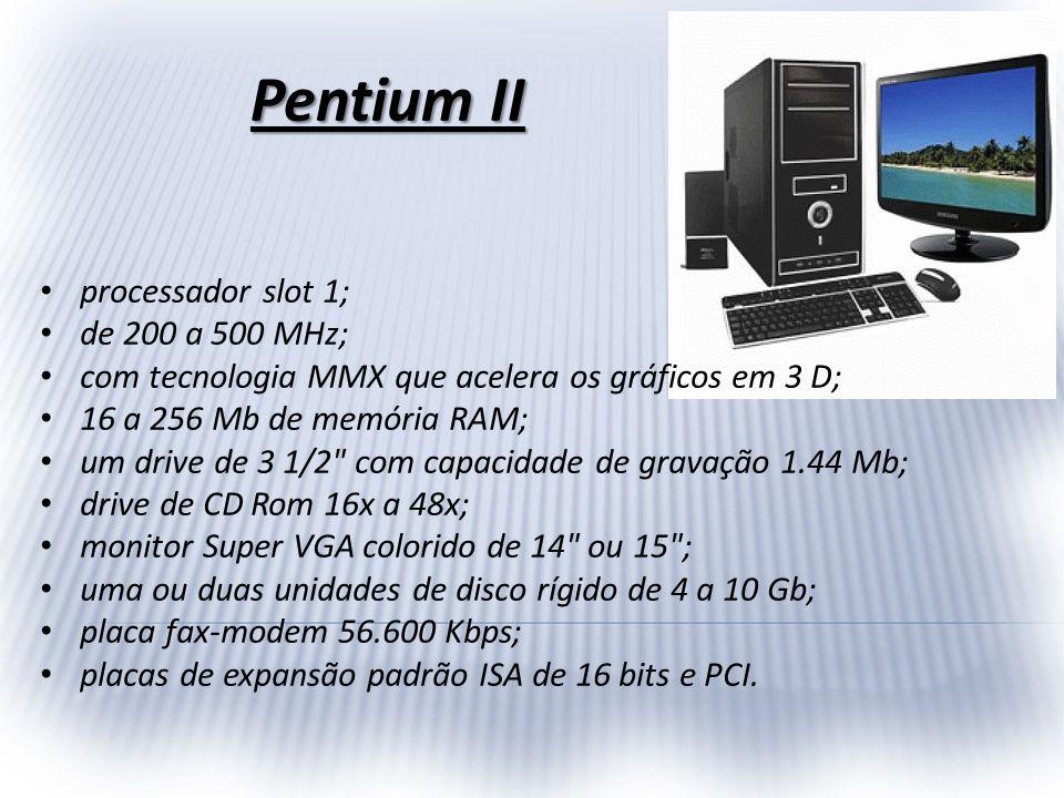 Pentium II processador slot 1; de 200 a 500 MHz; com tecnologia MMX que acelera os gráficos em 3 D; 16 a 256 Mb de memória RAM; um drive de 3 1/2