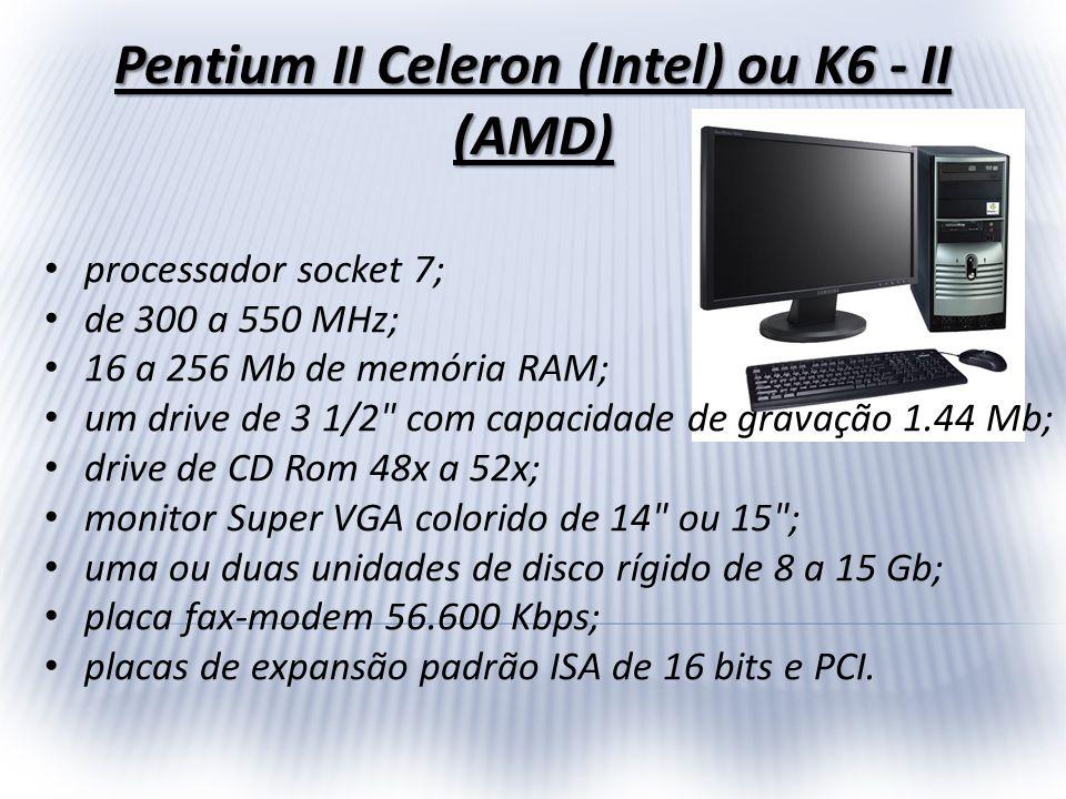 Pentium II Celeron (Intel) ou K6 - II (AMD) processador socket 7; de 300 a 550 MHz; 16 a 256 Mb de memória RAM; um drive de 3 1/2