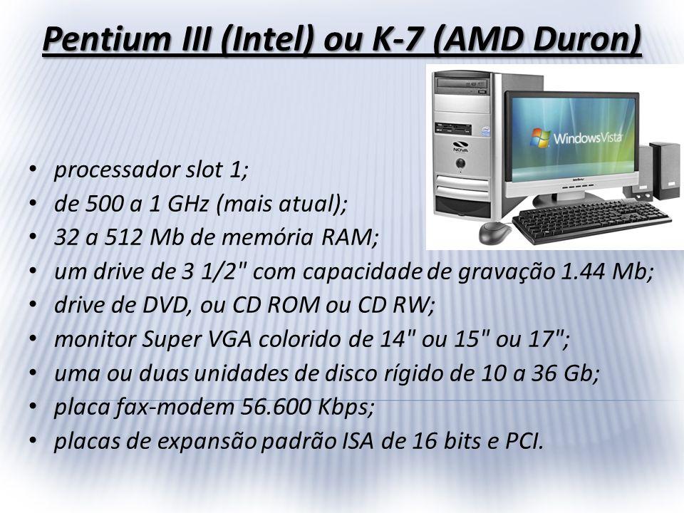 Pentium III (Intel) ou K-7 (AMD Duron) processador slot 1; de 500 a 1 GHz (mais atual); 32 a 512 Mb de memória RAM; um drive de 3 1/2